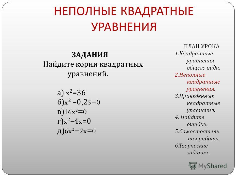 НЕПОЛНЫЕ КВАДРАТНЫЕ УРАВНЕНИЯ ЗАДАНИЯ Найдите корни квадратных уравнений. а ) x 2 =36 б )x 2 –0,25=0 в )16x 2 =0 г )x 2 –4x=0 д )6x 2 +2x=0 ПЛАН УРОКА 1. Квадратные уравнения общего вида. 2. Неполные квадратные уравнения. 3. Приведенные квадратные ур