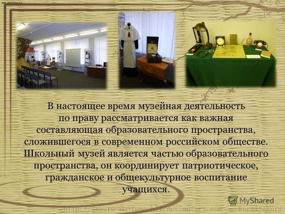 В настоящее время музейная деятельность по праву рассматривается как важная составляющая образовательного пространства, сложившегося в современном российском обществе. Школьный музей является частью образовательного пространства, он координирует патр