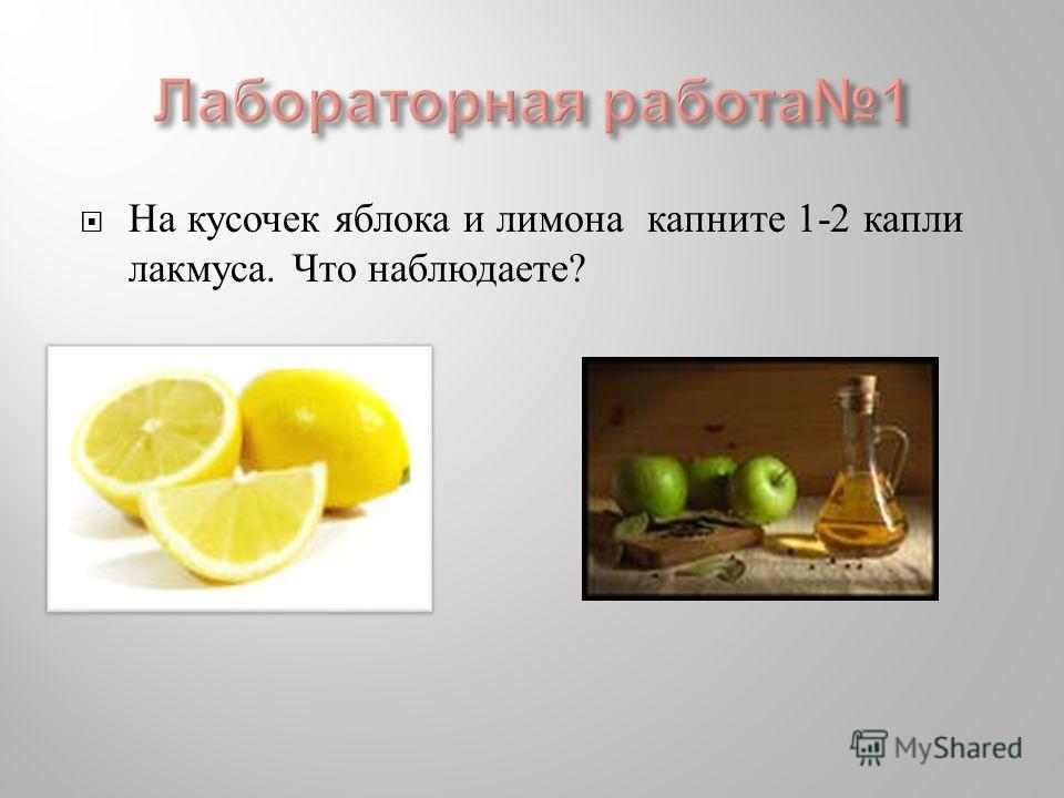 На кусочек яблока и лимона капните 1-2 капли лакмуса. Что наблюдаете ?