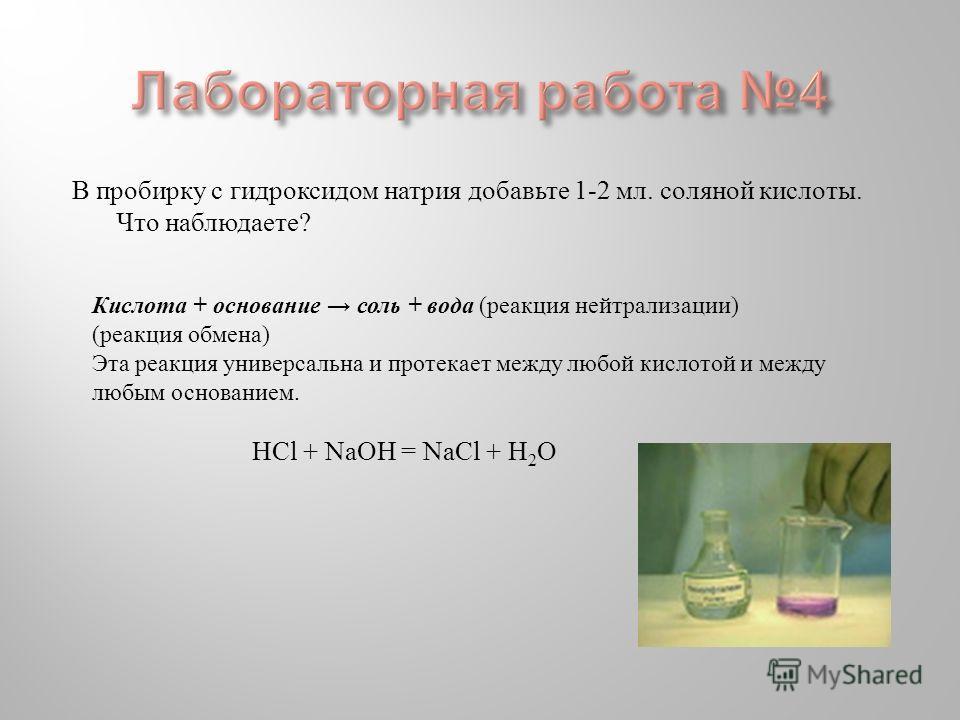 В пробирку с гидроксидом натрия добавьте 1-2 мл. соляной кислоты. Что наблюдаете ? Кислота + основание соль + вода ( реакция нейтрализации ) ( реакция обмена ) Эта реакция универсальна и протекает между любой кислотой и между любым основанием. Н Cl +