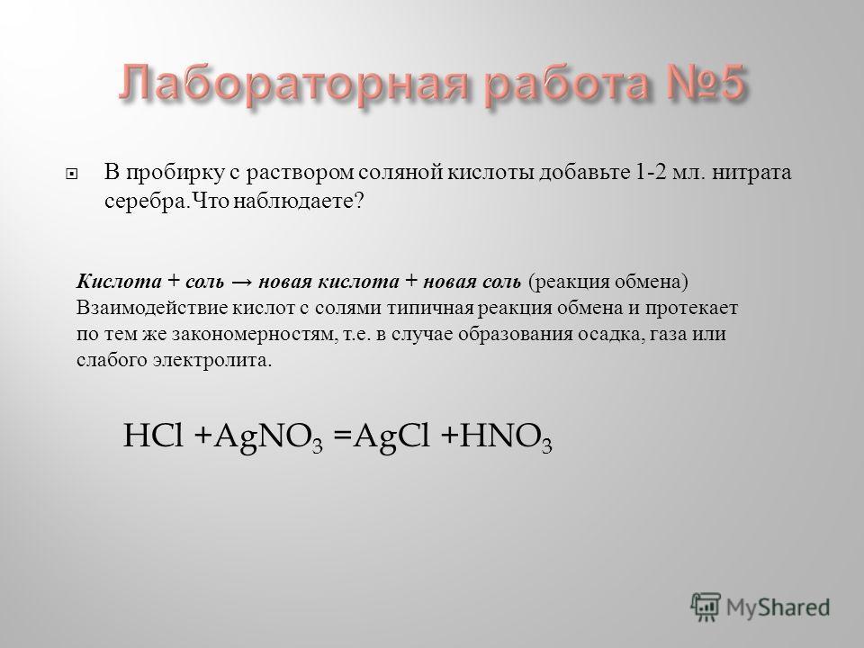 В пробирку с раствором соляной кислоты добавьте 1-2 мл. нитрата серебра. Что наблюдаете ? HCl +AgNO 3 =AgCl +HNO 3 Кислота + соль новая кислота + новая соль ( реакция обмена ) Взаимодействие кислот с солями типичная реакция обмена и протекает по тем