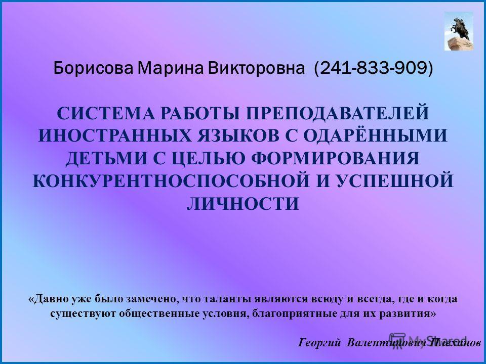 Борисова Марина Викторовна (241-833-909) СИСТЕМА РАБОТЫ ПРЕПОДАВАТЕЛЕЙ ИНОСТРАННЫХ ЯЗЫКОВ С ОДАРЁННЫМИ ДЕТЬМИ С ЦЕЛЬЮ ФОРМИРОВАНИЯ КОНКУРЕНТНОСПОСОБНОЙ И УСПЕШНОЙ ЛИЧНОСТИ «Давно уже было замечено, что таланты являются всюду и всегда, где и когда сущ