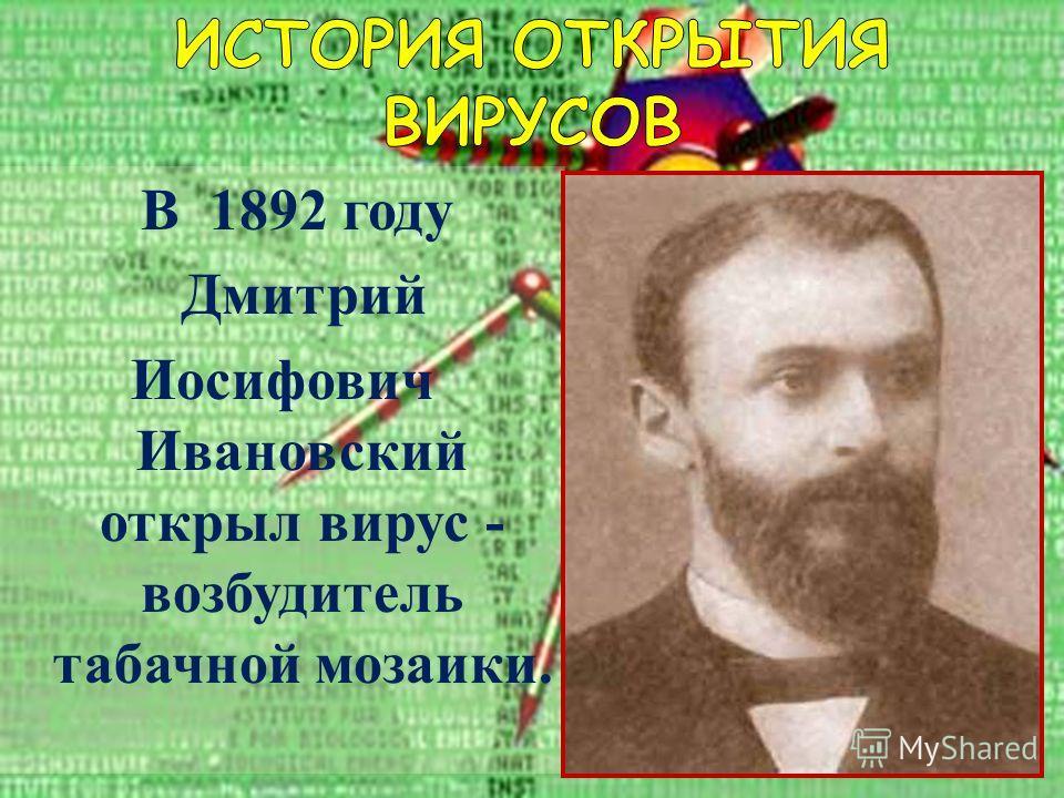 Ветряная оспа В 1892 году Дмитрий Иосифович Ивановский открыл вирус - возбудитель табачной мозаики.