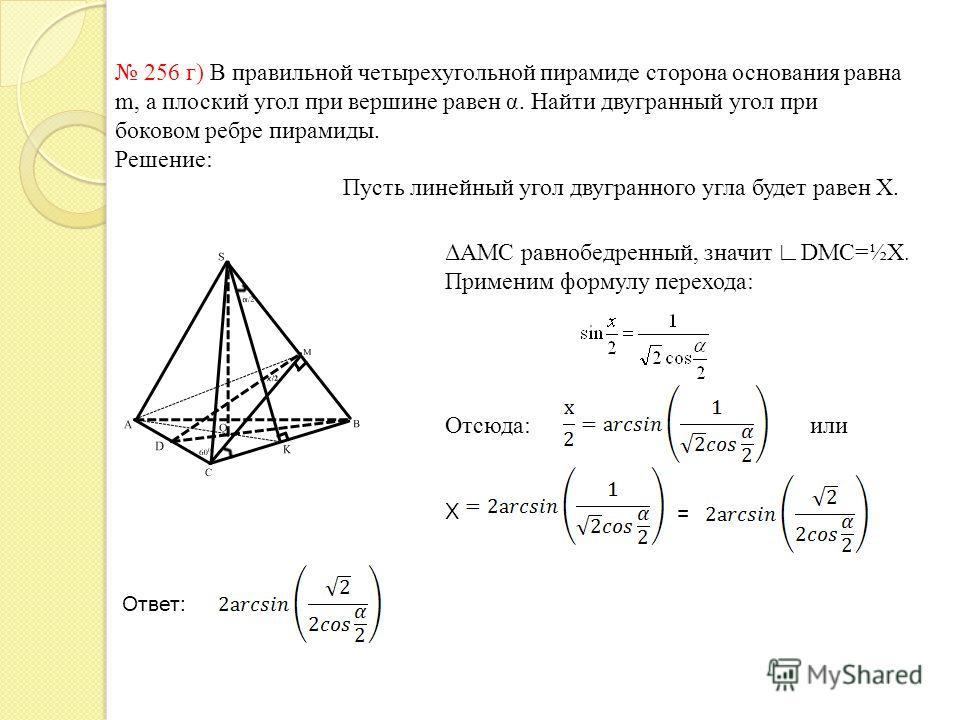 256 г) В правильной четырехугольной пирамиде сторона основания равна m, а плоский угол при вершине равен α. Найти двугранный угол при боковом ребре пирамиды. Решение: Пусть линейный угол двугранного угла будет равен X. ΔАМС равнобедренный, значит DMC