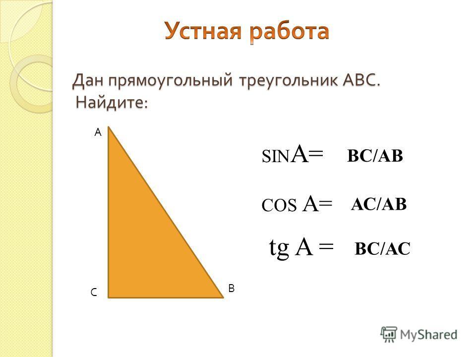 А В С SIN A= COS A= tg A = ВС/АВ АС/АВ ВС/АС