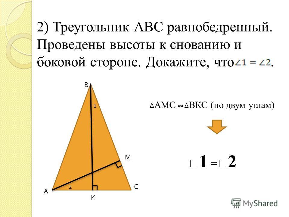 2) Треугольник АВС равнобедренный. Проведены высоты к снованию и боковой стороне. Докажите, что. А В С К М 1 2 Δ АМС Δ ВКС (по двум углам) 1 = 2