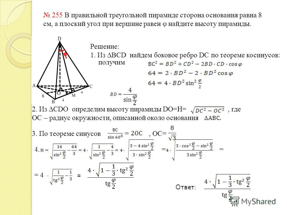 255 В правильной треугольной пирамиде сторона основания равна 8 см, а плоский угол при вершине равен φ найдите высоту пирамиды. Решение: 1. Из ΔBCD найдем боковое ребро DC по теореме косинусов: получим 2. Из ΔCDO определим высоту пирамиды DO=H=, где