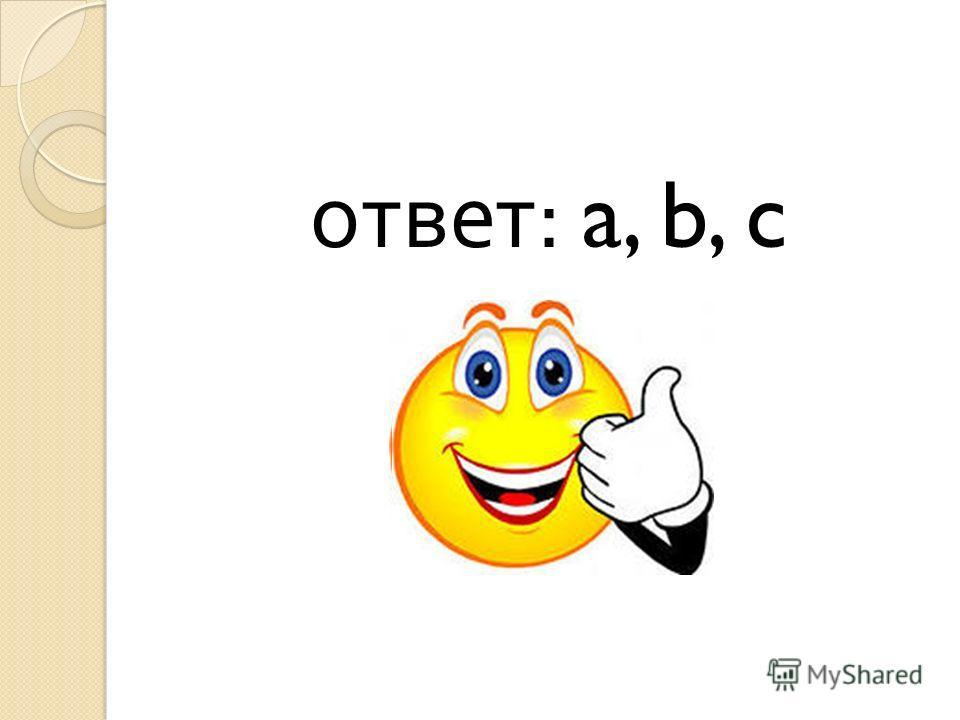 ответ : a, b, c