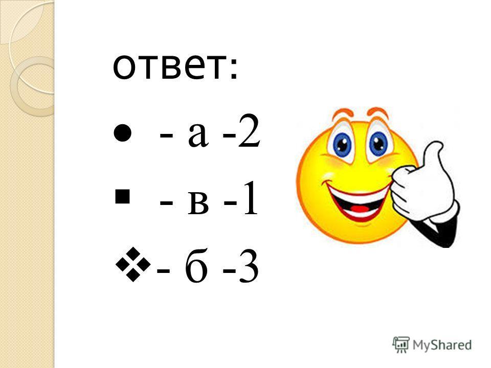 ответ : - а -2 - в -1 - б -3