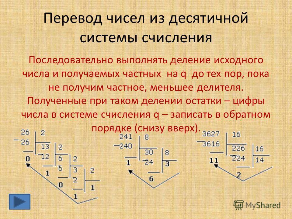 Последовательно выполнять деление исходного числа и получаемых частных на q до тех пор, пока не получим частное, меньшее делителя. Полученные при таком делении остатки – цифры числа в системе счисления q – записать в обратном порядке (снизу вверх). П