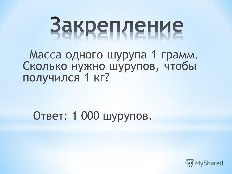 Масса одного шурупа 1 грамм. Сколько нужно шурупов, чтобы получился 1 кг? Ответ: 1 000 шурупов.