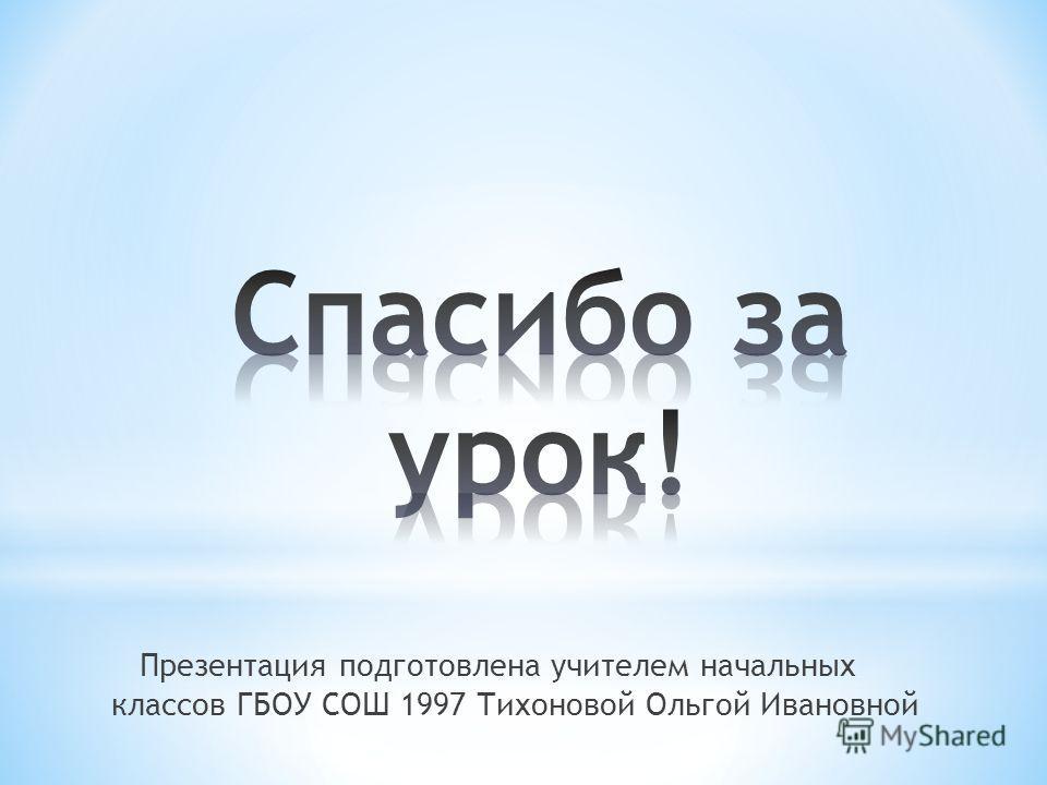 Презентация подготовлена учителем начальных классов ГБОУ СОШ 1997 Тихоновой Ольгой Ивановной