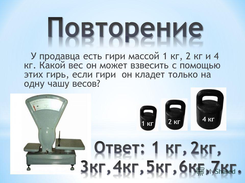 У продавца есть гири массой 1 кг, 2 кг и 4 кг. Какой вес он может взвесить с помощью этих гирь, если гири он кладет только на одну чашу весов? 1 кг 2 кг 4 кг
