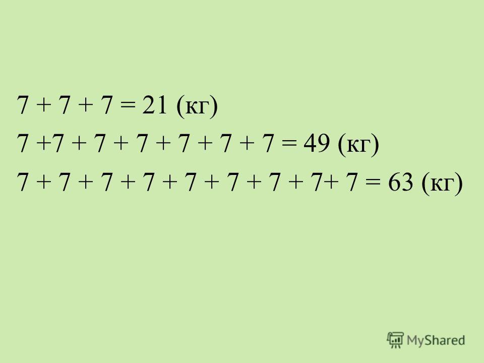7 + 7 + 7 = 21 (кг) 7 +7 + 7 + 7 + 7 + 7 + 7 = 49 (кг) 7 + 7 + 7 + 7 + 7 + 7 + 7 + 7+ 7 = 63 (кг)