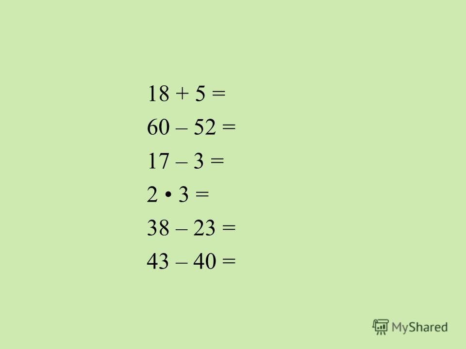 18 + 5 = 60 – 52 = 17 – 3 = 2 3 = 38 – 23 = 43 – 40 =