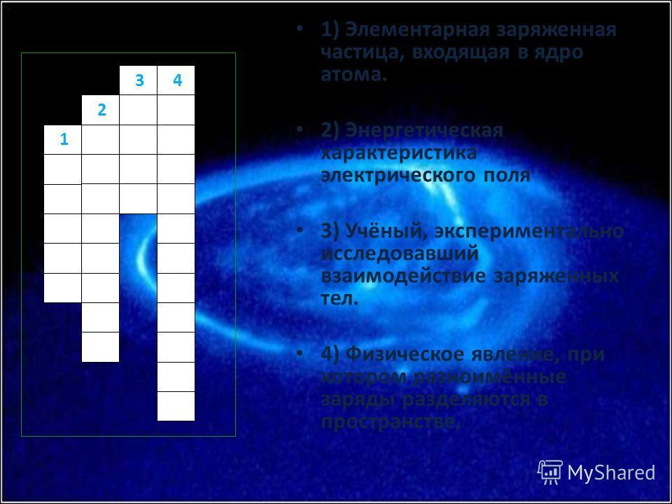 1) Элементарная заряженная частица, входящая в ядро атома. 2) Энергетическая характеристика электрического поля 3) Учёный, экспериментально исследовавший взаимодействие заряженных тел. 4) Физическое явление, при котором разноимённые заряды разделяютс
