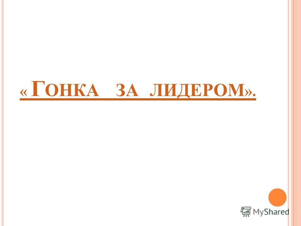 « Г ОНКА ЗА ЛИДЕРОМ ».