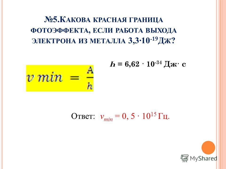 5.К АКОВА КРАСНАЯ ГРАНИЦА ФОТОЭФФЕКТА, ЕСЛИ РАБОТА ВЫХОДА ЭЛЕКТРОНА ИЗ МЕТАЛЛА 3,3·10 -19 Д Ж ? Ответ: v min = 0, 5 · 10 15 Гц. Һ = 6,62 · 10 -34 Дж· с