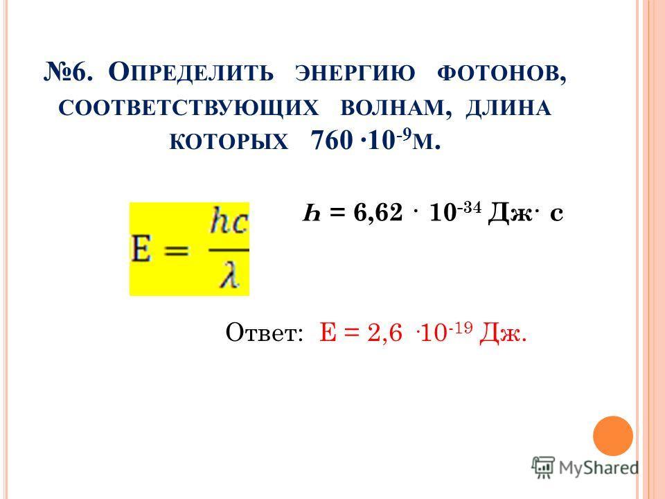 6. О ПРЕДЕЛИТЬ ЭНЕРГИЮ ФОТОНОВ, СООТВЕТСТВУЮЩИХ ВОЛНАМ, ДЛИНА КОТОРЫХ 760 ·10 -9 М. Ответ: Е = 2,6 ·10 -19 Дж. Һ = 6,62 · 10 -34 Дж· с
