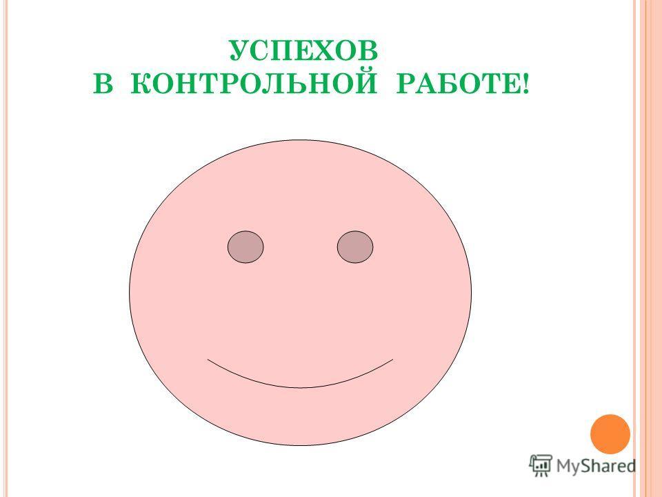 УСПЕХОВ В КОНТРОЛЬНОЙ РАБОТЕ!