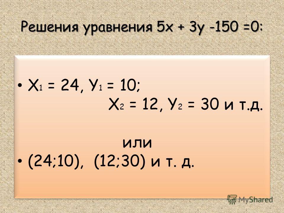 Решения уравнения 5x + 3y -150 =0: X 1 = 24, Y 1 = 10; X 2 = 12, Y 2 = 30 и т.д. или (24;10), (12;30) и т. д. X 1 = 24, Y 1 = 10; X 2 = 12, Y 2 = 30 и т.д. или (24;10), (12;30) и т. д.