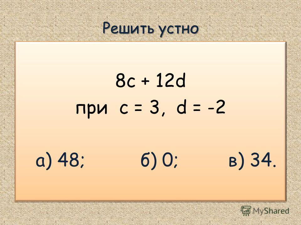Решить устно 8c + 12d при c = 3, d = -2 а) 48; б) 0; в) 34. 8c + 12d при c = 3, d = -2 а) 48; б) 0; в) 34.