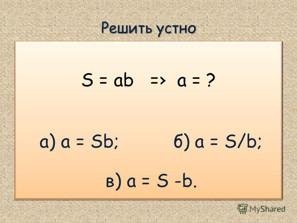 Решить устно S = ab = а = ? а) a = Sb; б) a = S/b; в) a = S -b. S = ab = а = ? а) a = Sb; б) a = S/b; в) a = S -b.