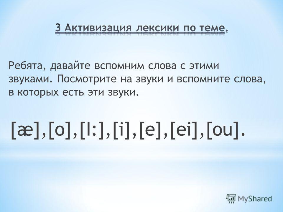 Ребята, давайте вспомним слова с этими звуками. Посмотрите на звуки и вспомните слова, в которых есть эти звуки. [æ],[o],[I:],[i],[e],[ei],[ou].