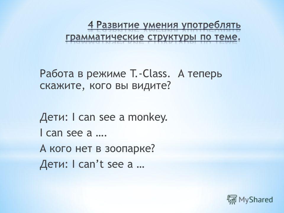 Работа в режиме T.-Class. А теперь скажите, кого вы видите? Дети: I can see a monkey. I can see a …. А кого нет в зоопарке? Дети: I cant see a …