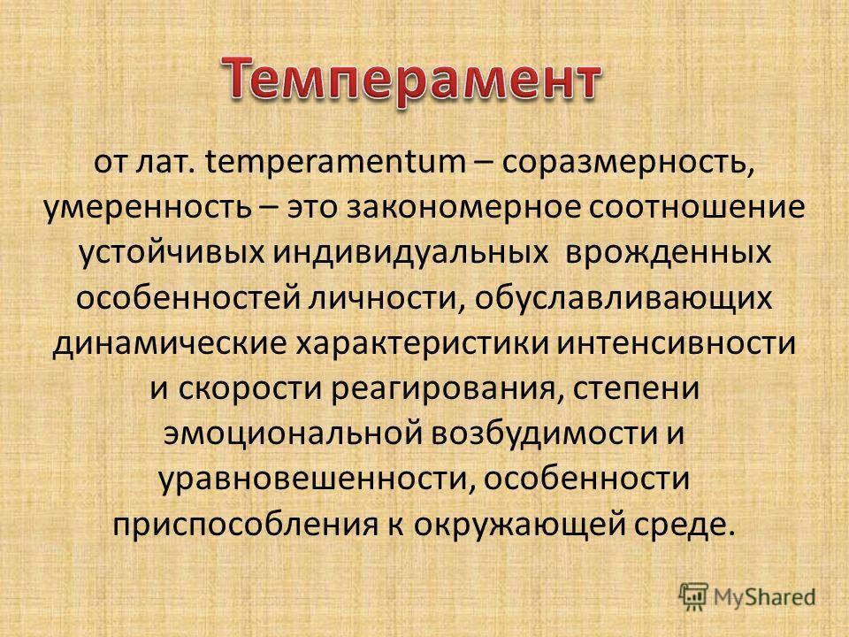 от лат. temрeramentum – соразмерность, умеренность – это закономерное соотношение устойчивых индивидуальных врожденных особенностей личности, обуславливающих динамические характеристики интенсивности и скорости реагирования, степени эмоциональной воз