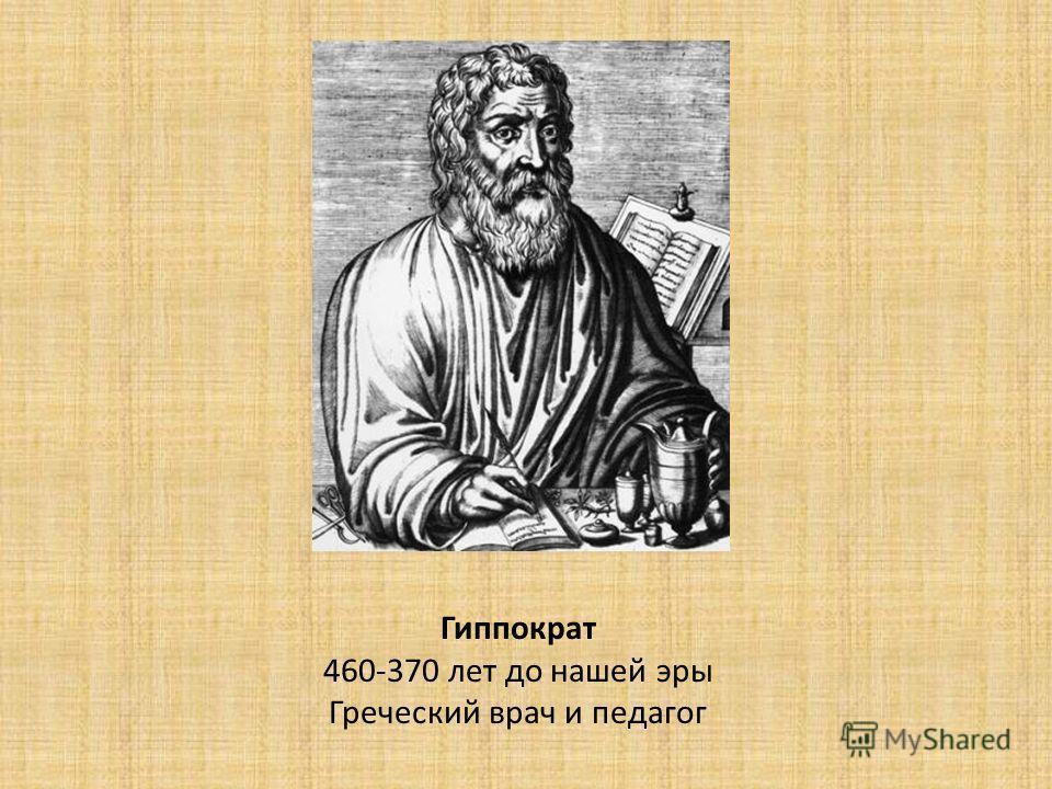 Гиппократ 460-370 лет до нашей эры Греческий врач и педагог