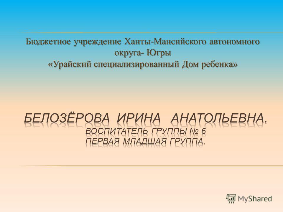 Бюджетное учреждение Ханты-Мансийского автономного округа- Югры «Урайский специализированный Дом ребенка»