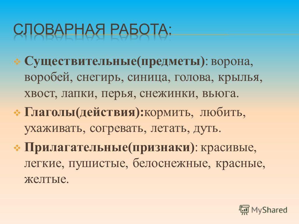 Существительные(предметы): ворона, воробей, снегирь, синица, голова, крылья, хвост, лапки, перья, снежинки, вьюга. Глаголы(действия):кормить, любить, ухаживать, согревать, летать, дуть. Прилагательные(признаки): красивые, легкие, пушистые, белоснежны