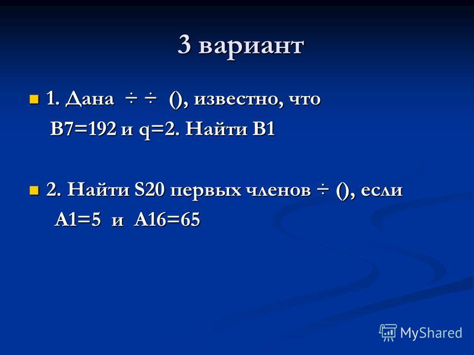 3 вариант 3 вариант 1. Дана ÷ ÷ (), известно, что 1. Дана ÷ ÷ (), известно, что B7=192 и q=2. Найти B1 B7=192 и q=2. Найти B1 2. Найти S20 первых членов ÷ (), если 2. Найти S20 первых членов ÷ (), если A1=5 и A16=65 A1=5 и A16=65