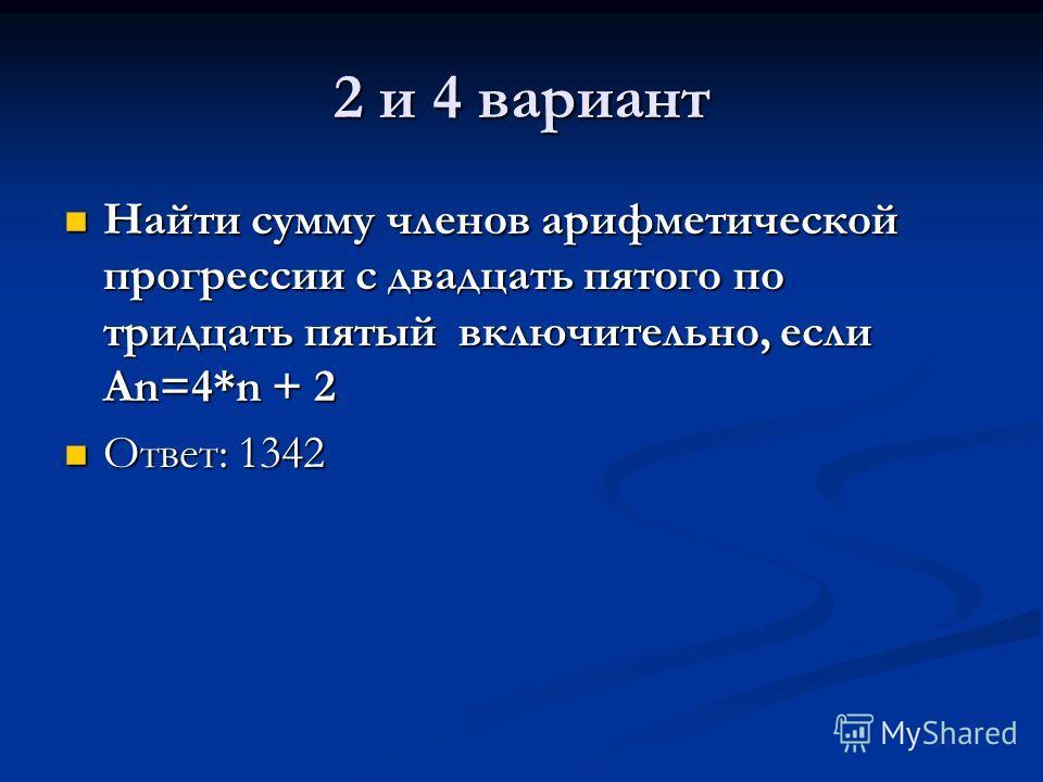 2 и 4 вариант Найти сумму членов арифметической прогрессии с двадцать пятого по тридцать пятый включительно, если An=4*n + 2 Найти сумму членов арифметической прогрессии с двадцать пятого по тридцать пятый включительно, если An=4*n + 2 Ответ: 1342 От