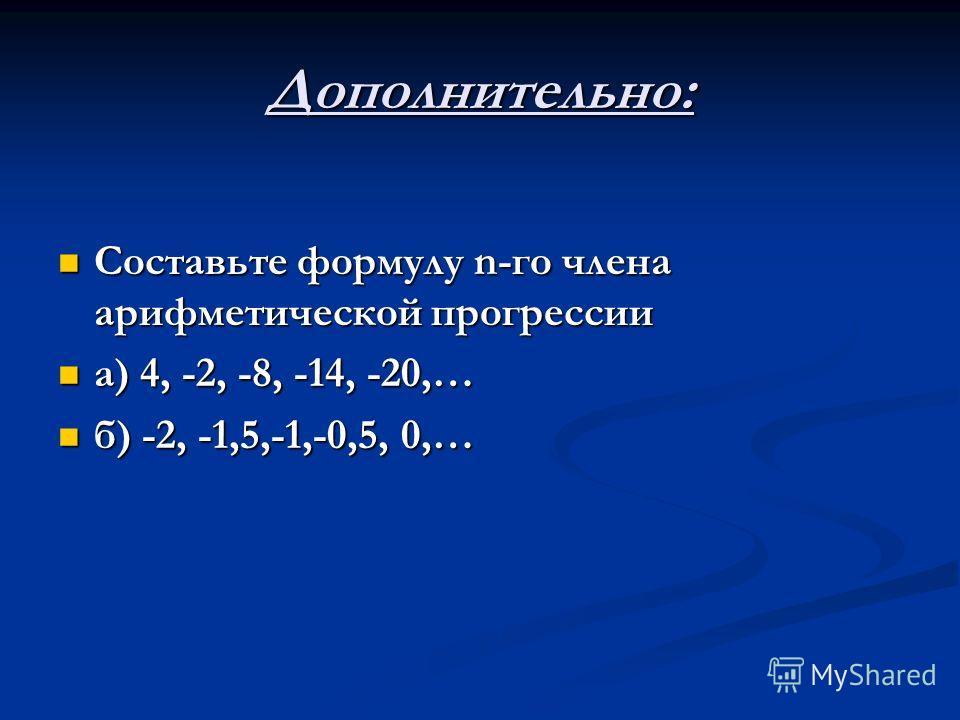 Дополнительно: Составьте формулу n-го члена арифметической прогрессии Составьте формулу n-го члена арифметической прогрессии а) 4, -2, -8, -14, -20,… а) 4, -2, -8, -14, -20,… б) -2, -1,5,-1,-0,5, 0,… б) -2, -1,5,-1,-0,5, 0,…