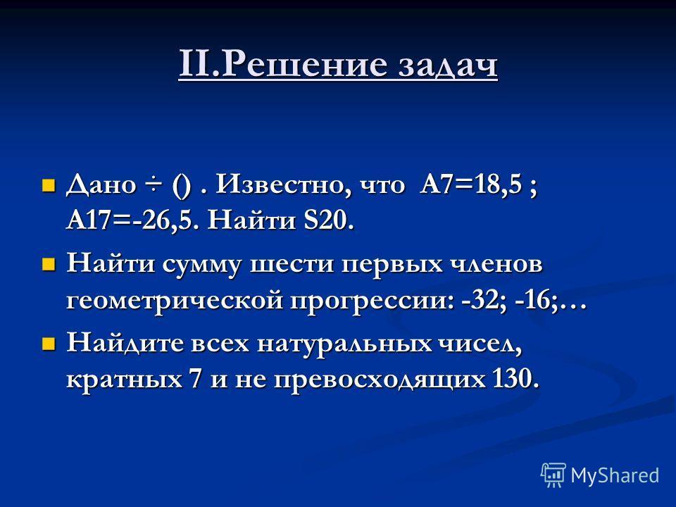 II.Решение задач Дано ÷ (). Известно, что A7=18,5 ; A17=-26,5. Найти S20. Дано ÷ (). Известно, что A7=18,5 ; A17=-26,5. Найти S20. Найти сумму шести первых членов геометрической прогрессии: -32; -16;… Найти сумму шести первых членов геометрической пр