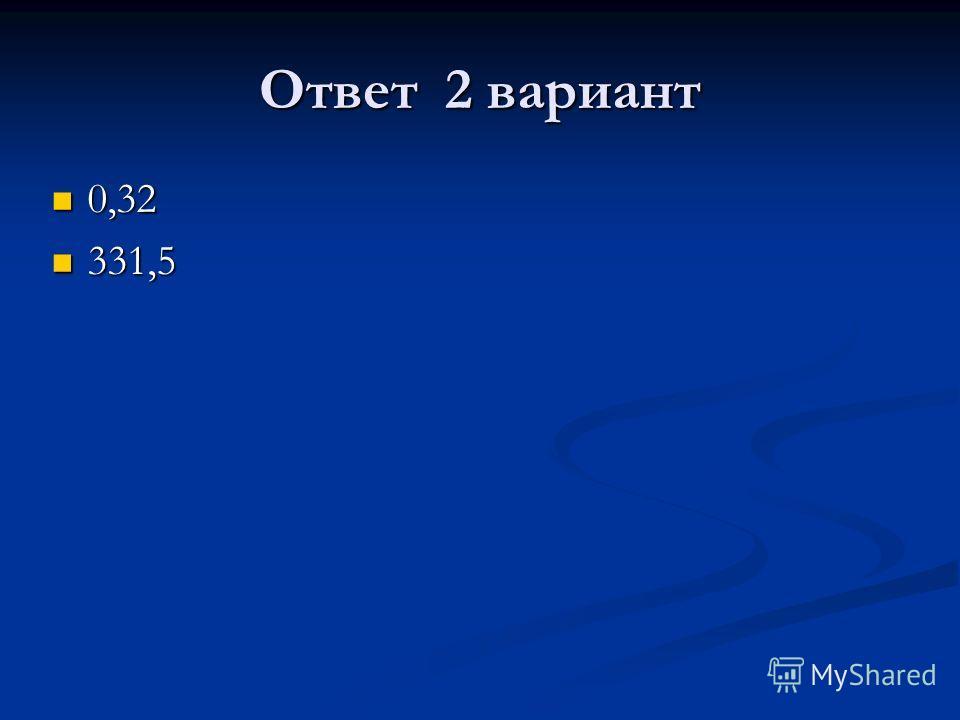 Ответ 2 вариант 0,32 0,32 331,5 331,5