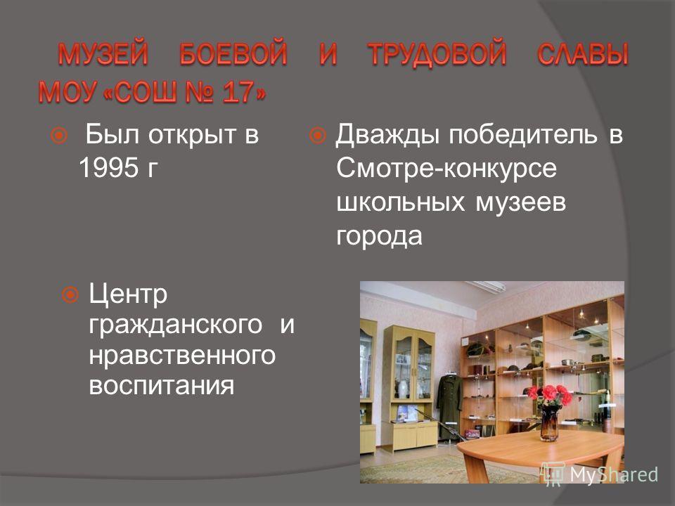 Был открыт в 1995 г Дважды победитель в Смотре-конкурсе школьных музеев города Центр гражданского и нравственного воспитания