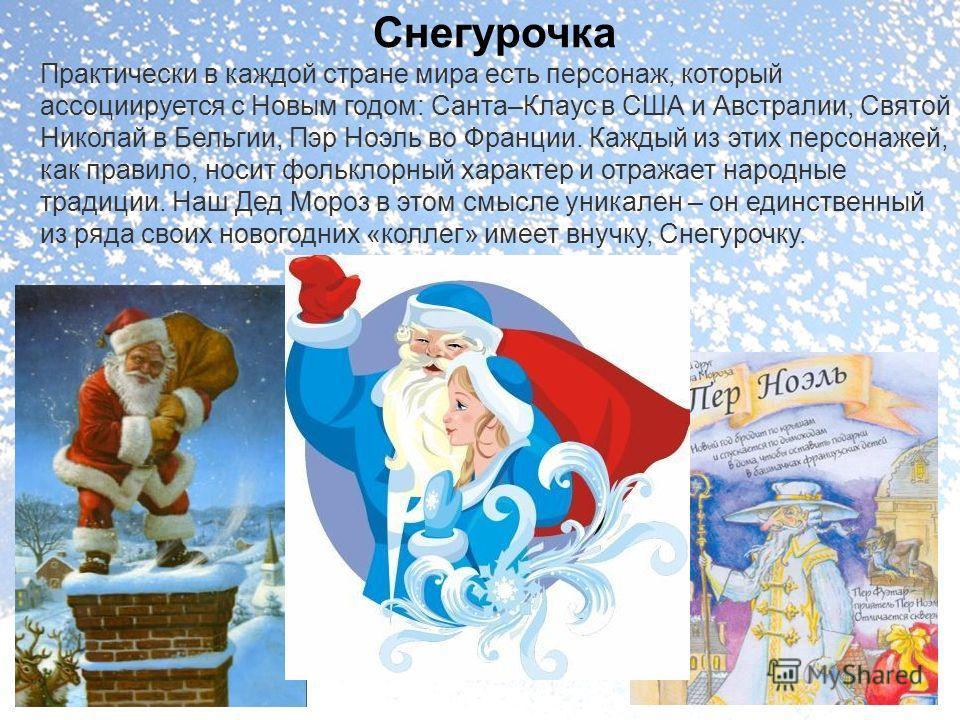 Снегурочка Практически в каждой стране мира есть персонаж, который ассоциируется с Новым годом: Санта–Клаус в США и Австралии, Святой Николай в Бельгии, Пэр Ноэль во Франции. Каждый из этих персонажей, как правило, носит фольклорный характер и отража
