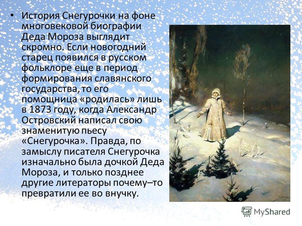 История Снегурочки на фоне многовековой биографии Деда Мороза выглядит скромно. Если новогодний старец появился в русском фольклоре еще в период формирования славянского государства, то его помощница «родилась» лишь в 1873 году, когда Александр Остро