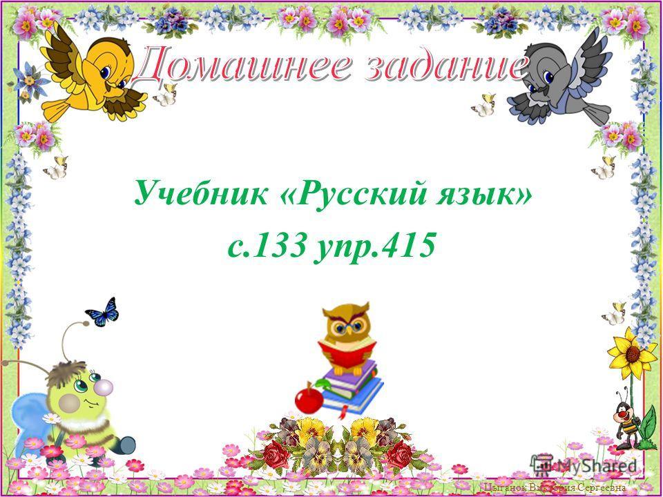 Учебник «Русский язык» с.133 упр.415 Цыганок Виктория Сергеевна