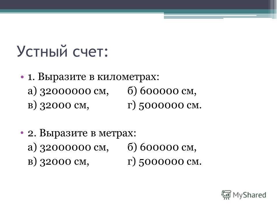 Устный счет: 1. Выразите в километрах: а) 32000000 см, б) 600000 см, в) 32000 см, г) 5000000 см. 2. Выразите в метрах: а) 32000000 см, б) 600000 см, в) 32000 см, г) 5000000 см.