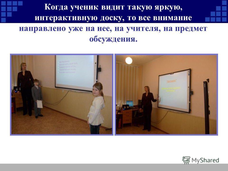 Когда ученик видит такую яркую, интерактивную доску, то все внимание направлено уже на нее, на учителя, на предмет обсуждения.