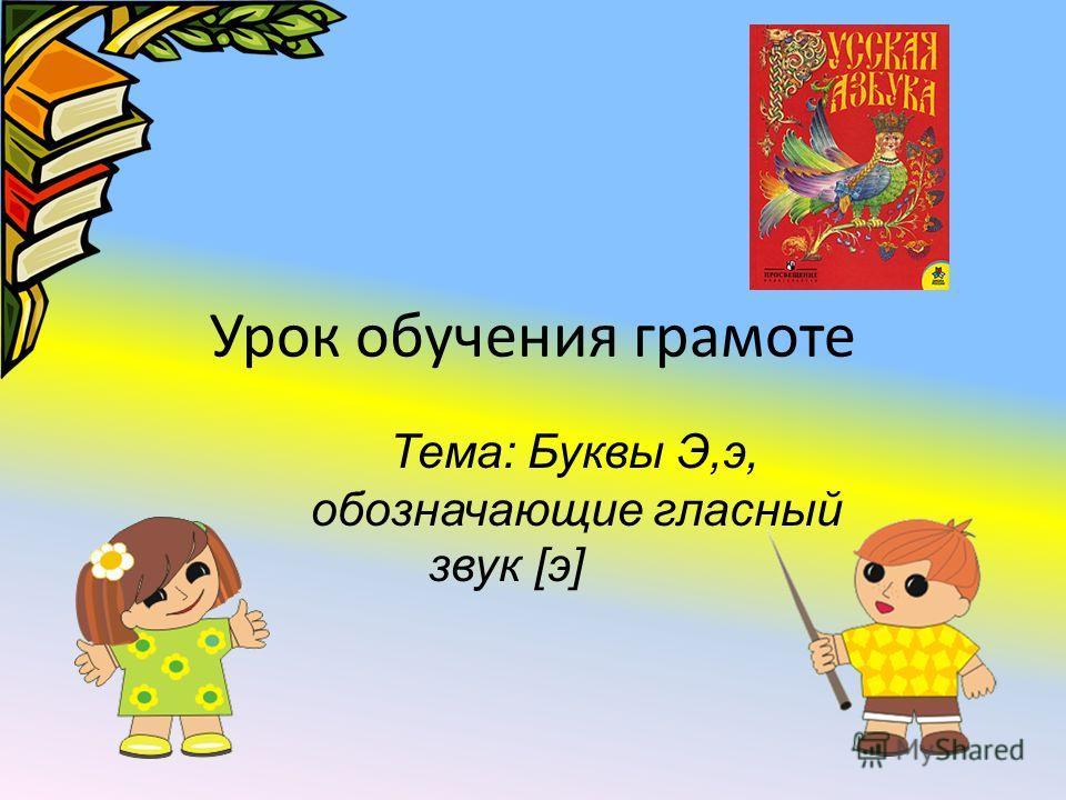 Урок обучения грамоте Тема: Буквы Э,э, обозначающие гласный звук [э]