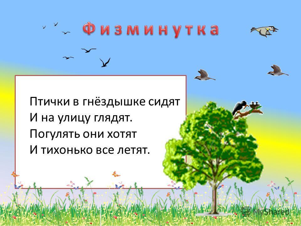 Птички в гнёздышке сидят И на улицу глядят. Погулять они хотят И тихонько все летят.