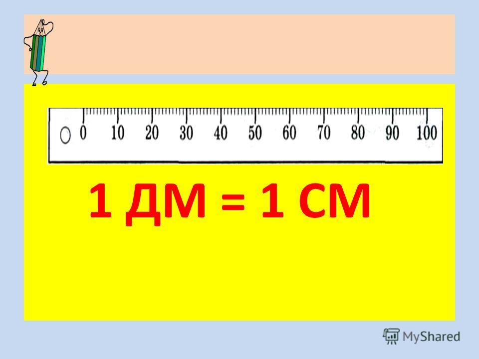 1 ДМ = 1 СМ