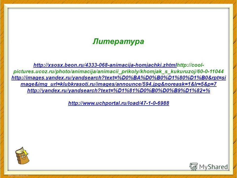 Литература http://xsosx.beon.ru/4333-068-animacija-homjachki.zhtmlhttp://xsosx.beon.ru/4333-068-animacija-homjachki.zhtmlhttp://cool- pictures.ucoz.ru/photo/animacija/animacii_prikoly/khomjak_s_kukuruzoj/60-0-11044 http://images.yandex.ru/yandsearch?