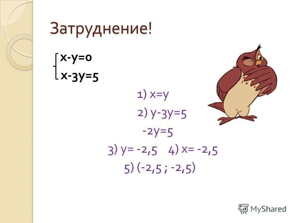 Затруднение ! х - у =0 х -3 у =5 1) х = у 2) у -3 у =5 -2 у =5 3) у = -2,5 4) х = -2,5 5) (-2,5 ; -2,5)