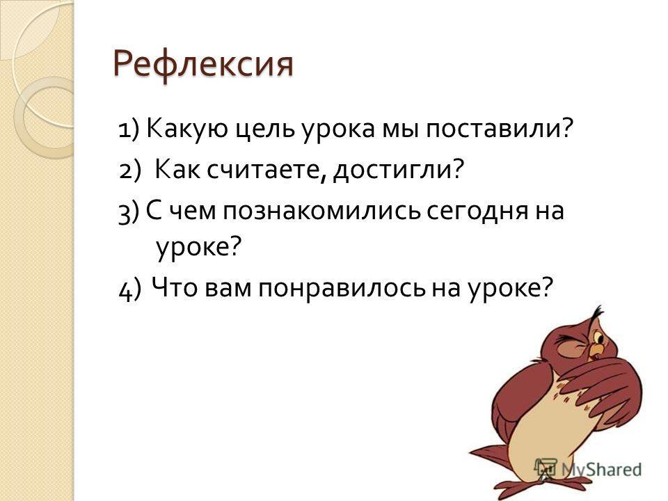 Рефлексия 1) Какую цель урока мы поставили ? 2) Как считаете, достигли ? 3) С чем познакомились сегодня на уроке ? 4) Что вам понравилось на уроке ?